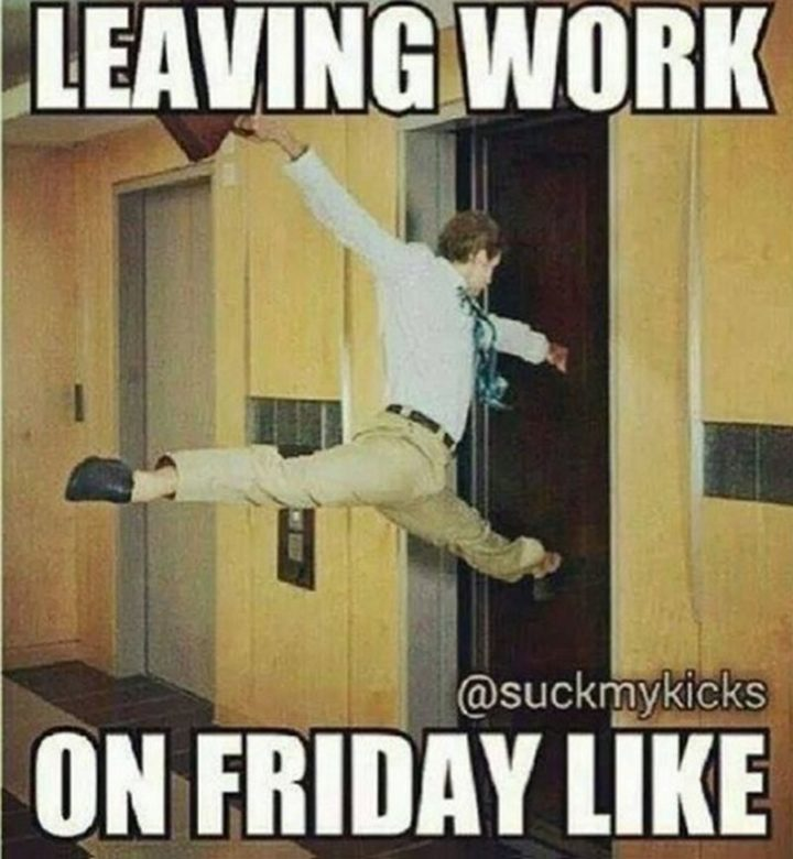 Leavng work on Friday like
