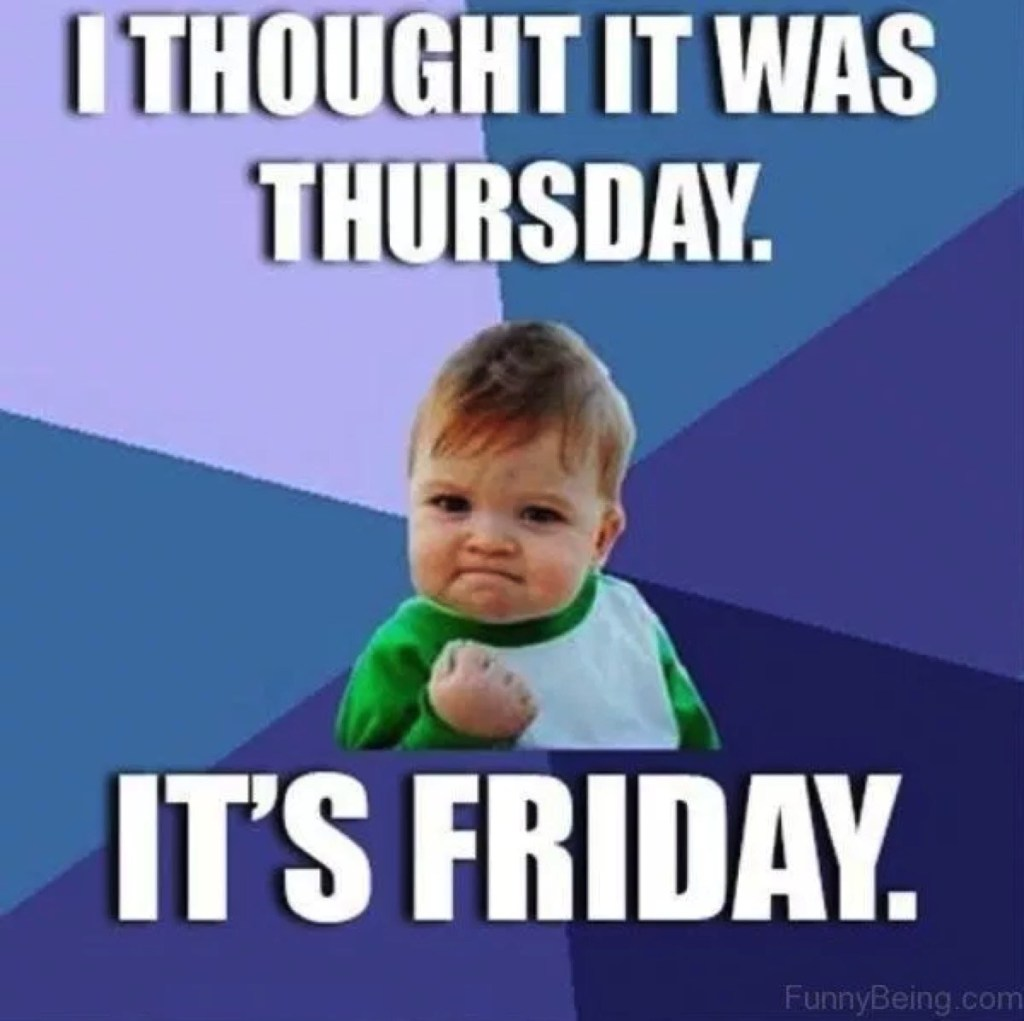 I thought it was thursday. It's Friday