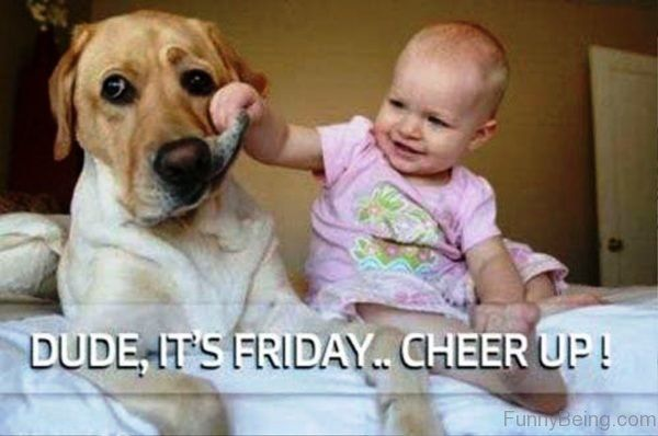 Dude it's Friday. Cheer up