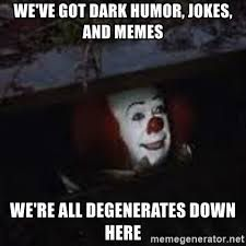 We've got dark humor, jokes and memes