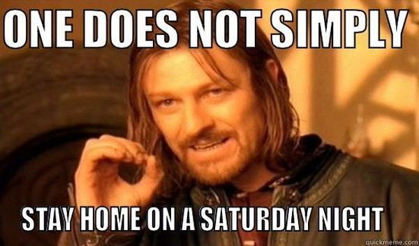 One does not simply stay home on Saturday